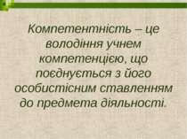 Компетентність – це володіння учнем компетенцією, що поєднується з його особи...