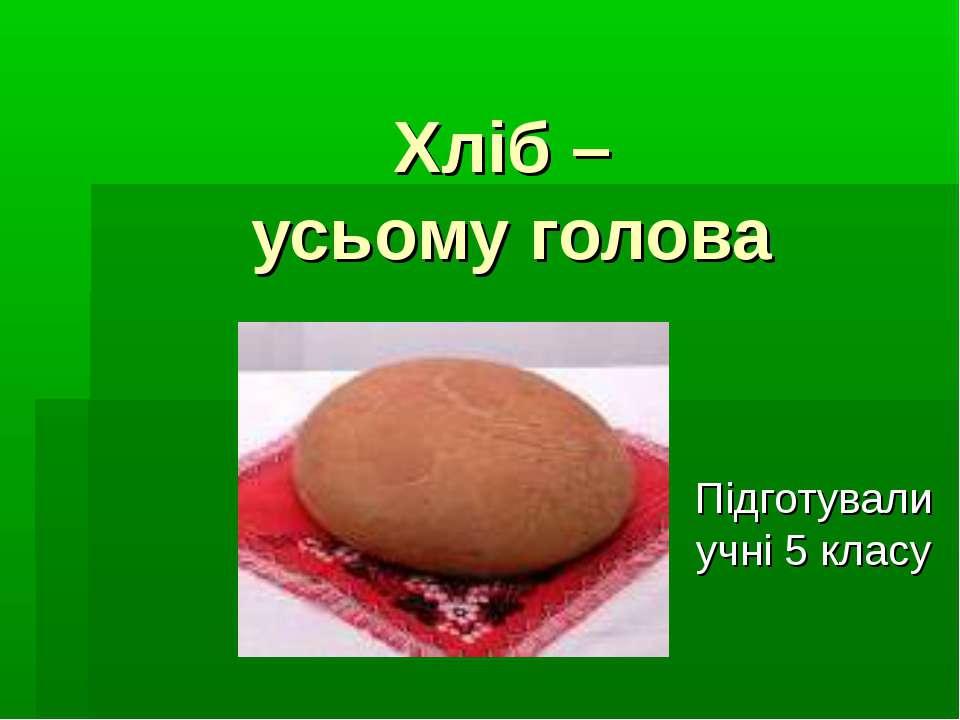 Хліб – усьому голова Підготували учні 5 класу
