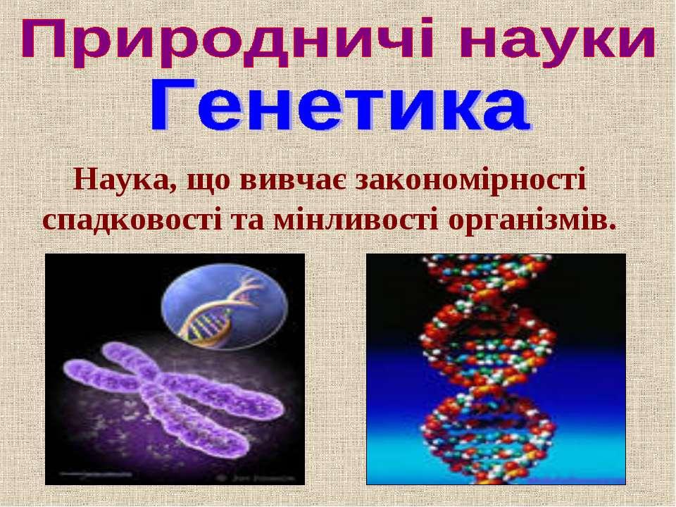 Наука, що вивчає закономірності спадковості та мінливості організмів.