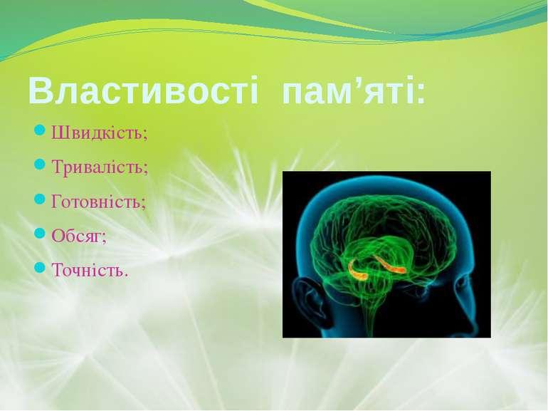 Властивості пам'яті: Швидкість; Тривалість; Готовність; Обсяг; Точність.