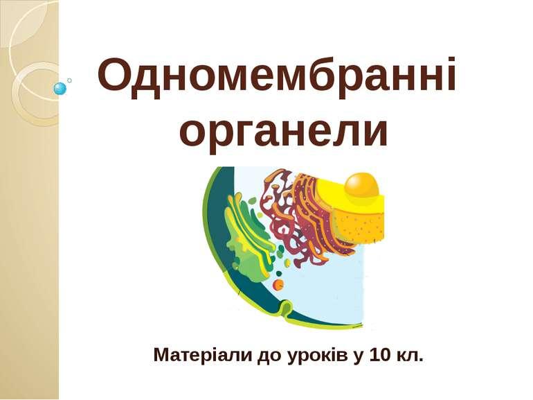 Одномембранні органели Матеріали до уроків у 10 кл.