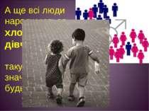 А ще всі люди народжуються хлопчиками або дівчатками. І виправити таку нерівн...