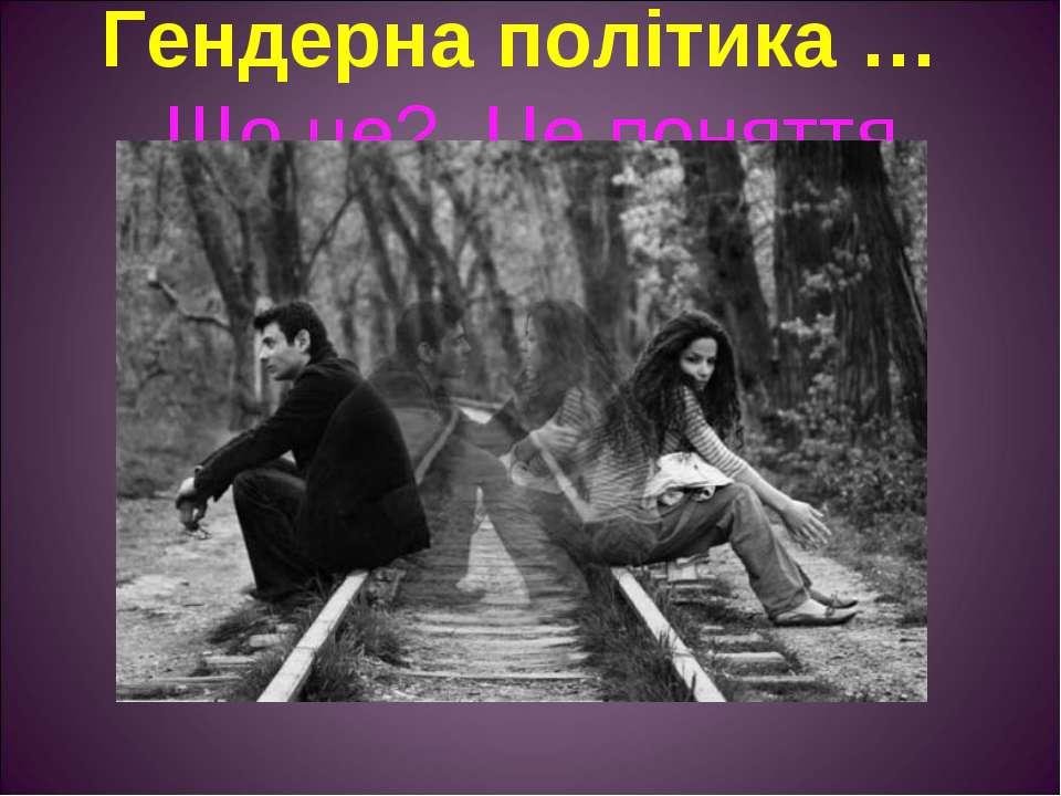Гендерна політика … Що це? Це поняття з'явилось в Україні нещодавно. А саме, ...
