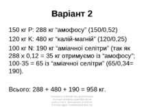 "Варіант 2 150 кг P: 288 кг ""амофосу"" (150/0,52) 120 кг K: 480 кг ""калій-магні..."
