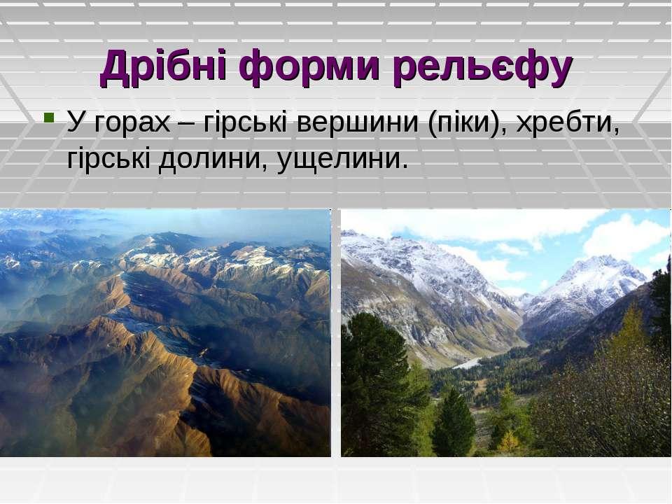 Дрібні форми рельєфу У горах – гірські вершини (піки), хребти, гірські долини...