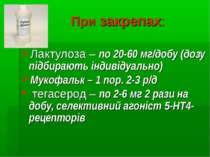 При закрепах: Лактулоза – по 20-60 мг/добу (дозу підбирають індивідуально) Му...