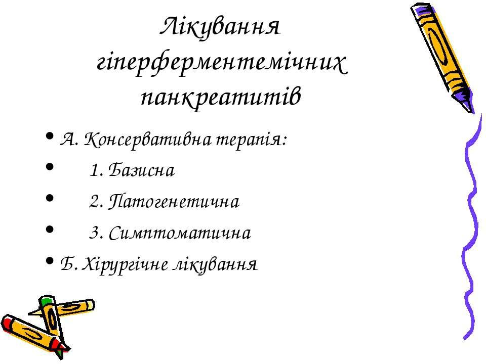 Лікування гіперферментемічних панкреатитів А. Консервативна терапія: 1. Базис...