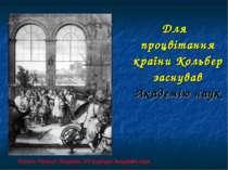 Для процвітання країни Кольбер заснував Академію наук Король Франції Людовик ...