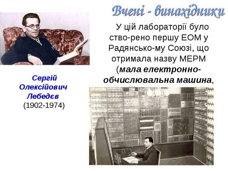 У цій лабораторії було ство-рено першу ЕОМ у Радянсько-му Союзі, що отримала ...