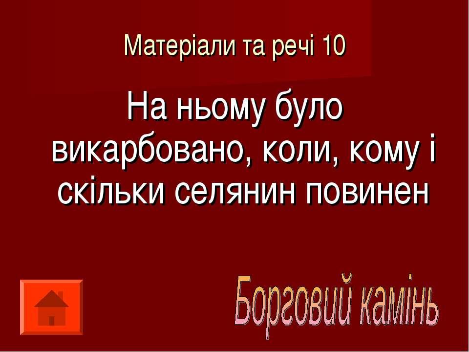 Матеріали та речі 10 На ньому було викарбовано, коли, кому і скільки селянин ...