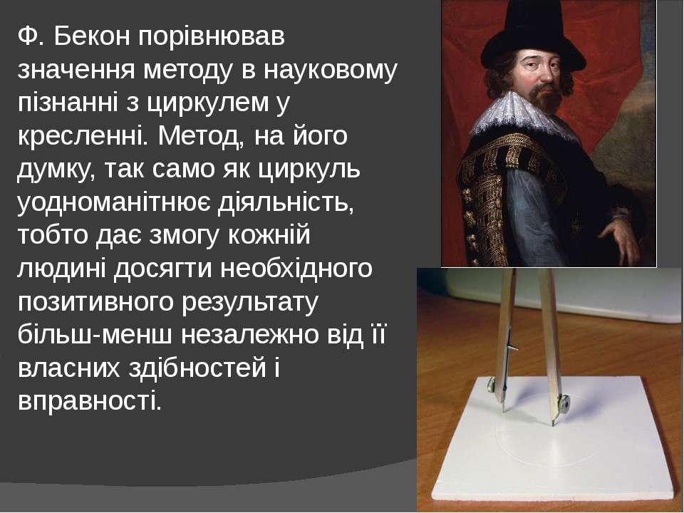 Ф. Бекон порівнював значення методу в науковому пізнанні з циркулем у креслен...