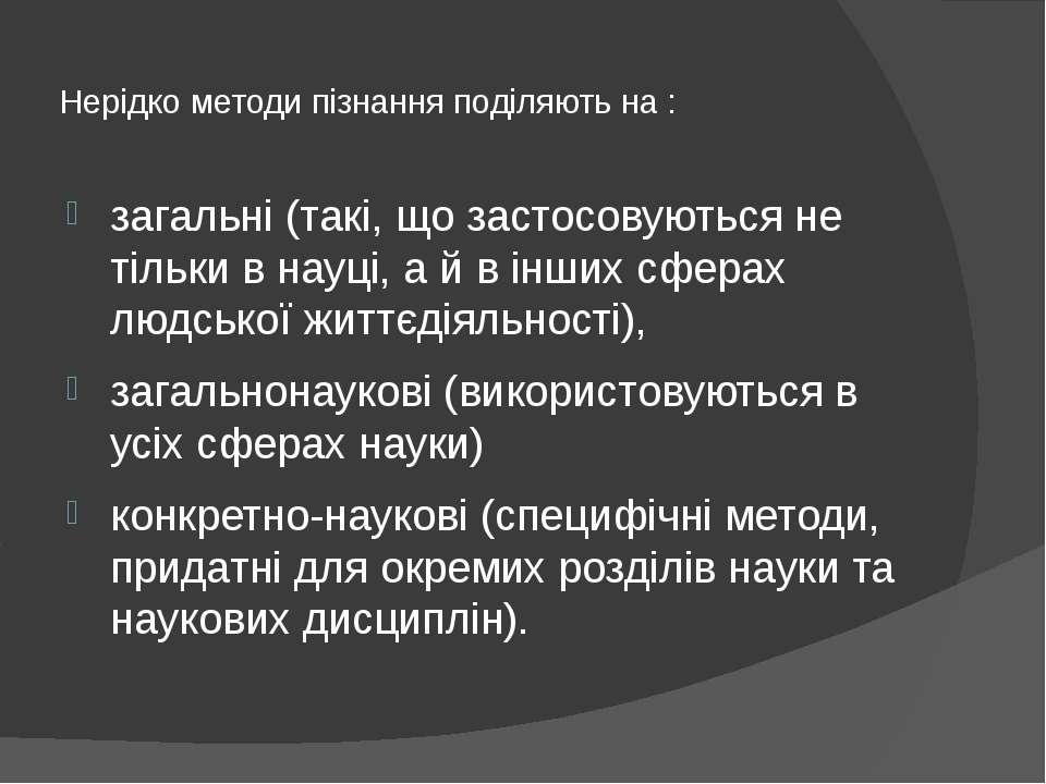 Нерідко методи пізнання поділяють на : загальні (такі, що застосовуються не т...