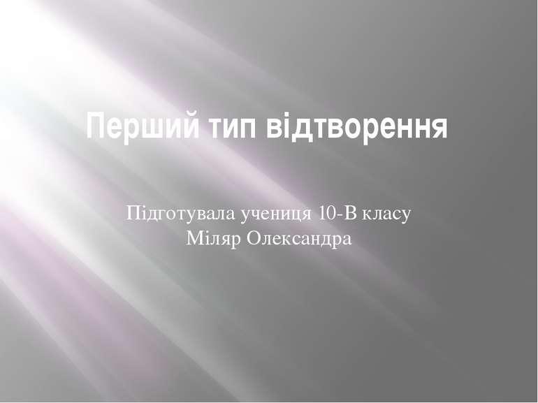 Перший тип відтворення Підготувала учениця 10-В класу Міляр Олександра
