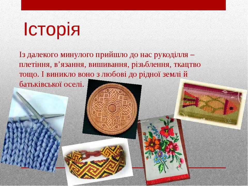 Історія Із далекого минулого прийшло до нас рукоділля – плетіння, в'язання, в...