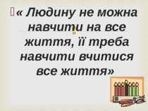 « Людину не можна навчити на все життя, її треба навчити вчитися все життя»