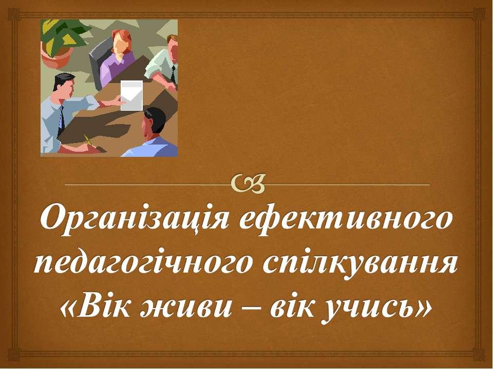 Організація ефективного педагогічного спілкування «Вік живи – вік учись»