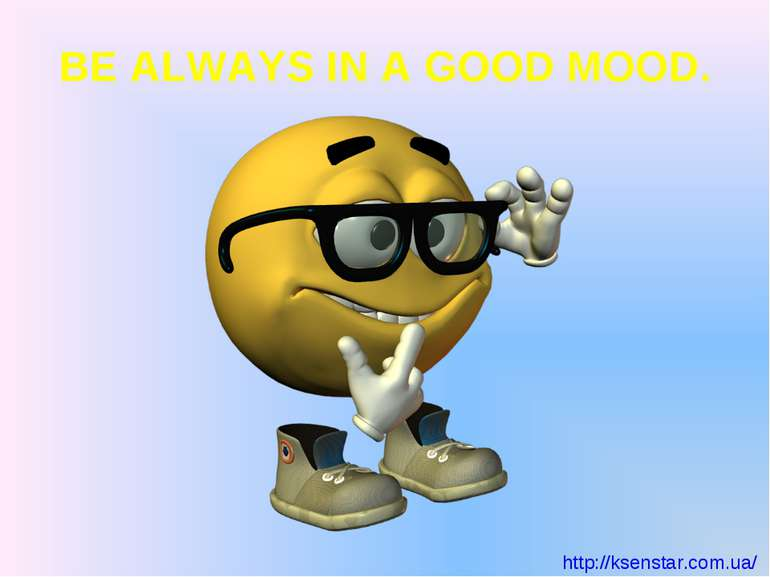 BE ALWAYS IN A GOOD MOOD. http://ksenstar.com.ua/