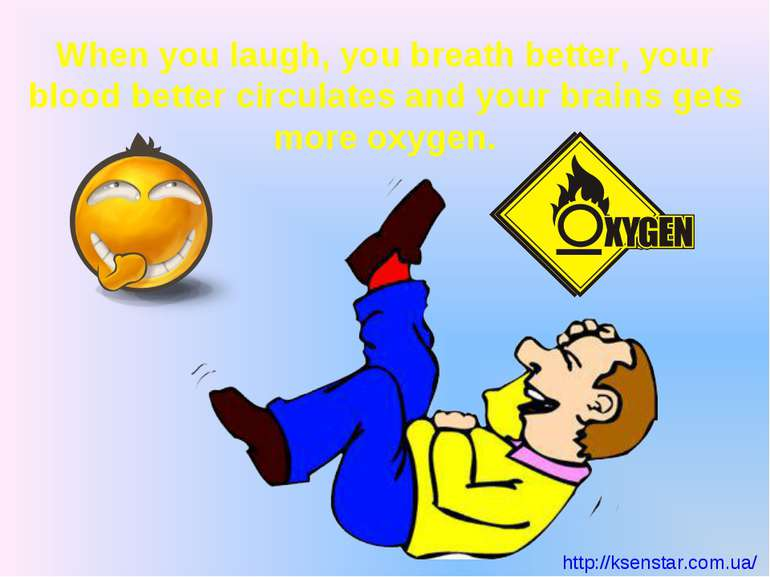 When you laugh, you breath better, your blood better circulates and your brai...