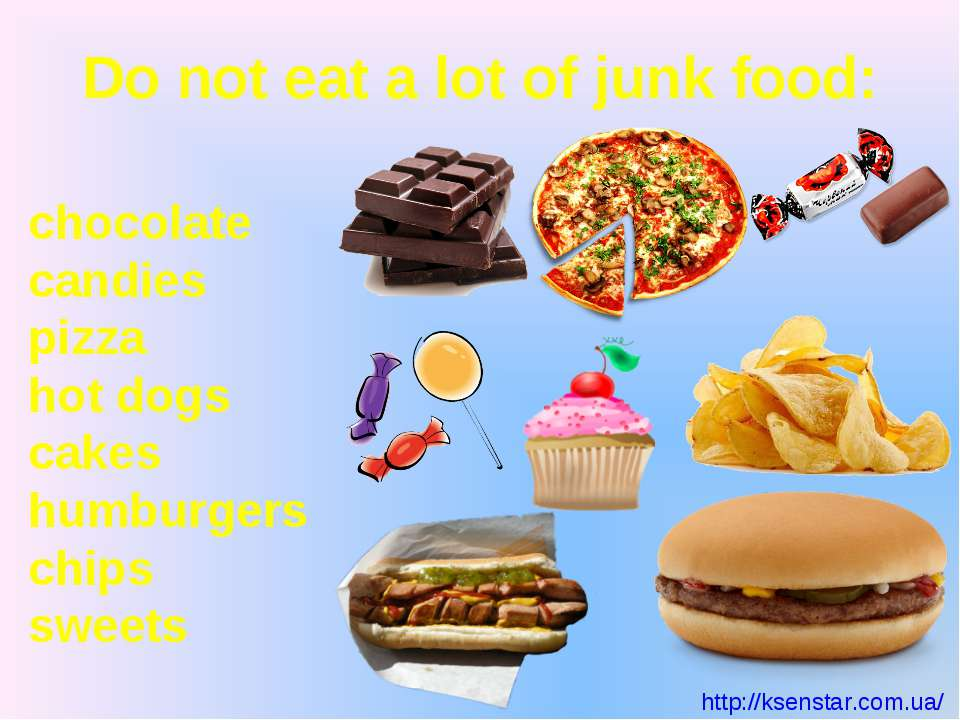 Do not eat a lot of junk food: chocolate candies pizza hot dogs cakes humburg...
