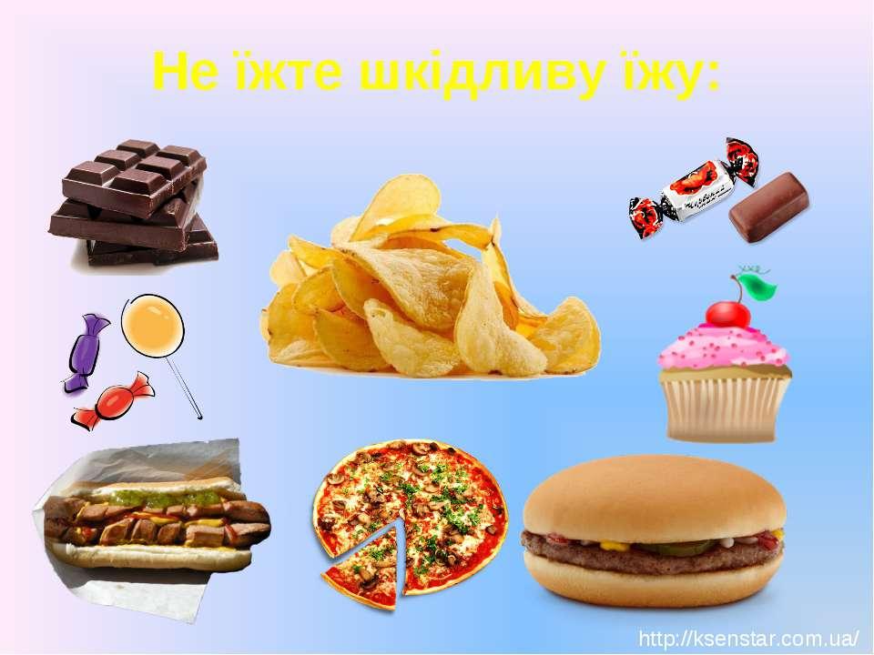 Не їжте шкідливу їжу: http://ksenstar.com.ua/