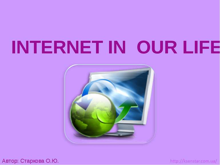 INTERNET IN  OUR LIFE Автор: Старкова О.Ю.