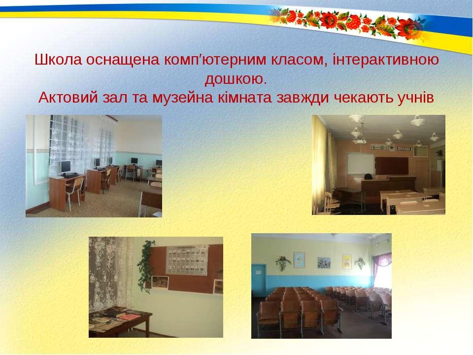 Школа оснащена комп′ютерним класом, інтерактивною дошкою. Актовий зал та музе...