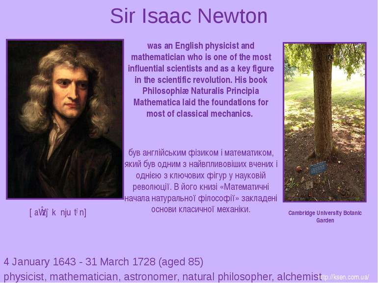 Sir Isaac Newton 4 January 1643 - 31 March 1728 (aged 85) physicist, mathemat...