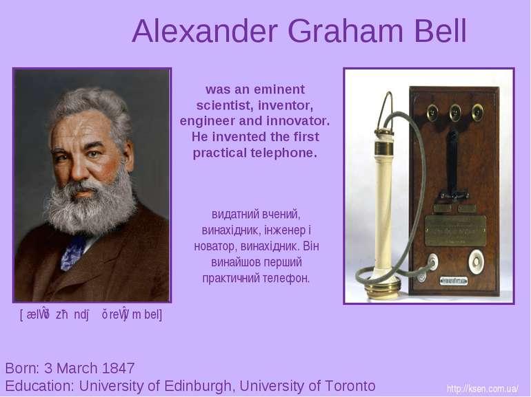 Alexander Graham Bell Born: 3 March 1847 Education: University of Edinburgh, ...