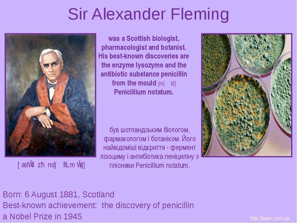 Sir Alexander Fleming Born: 6 August 1881, Scotland Best-known achievement: t...
