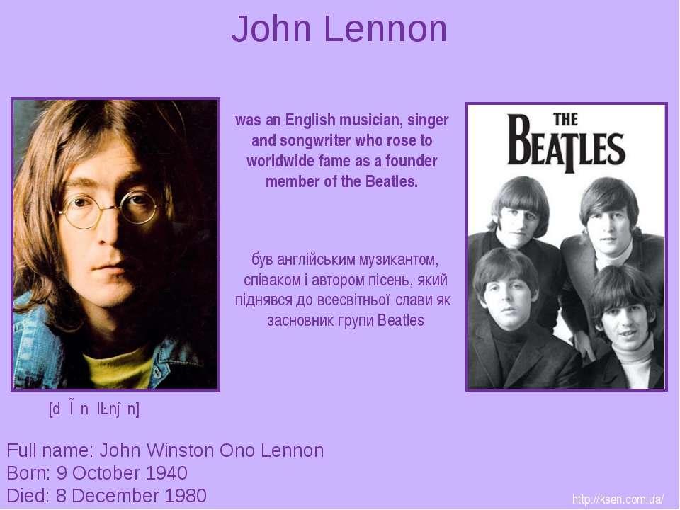 John Lennon Full name: John Winston Ono Lennon Born: 9 October 1940 Died: 8 D...