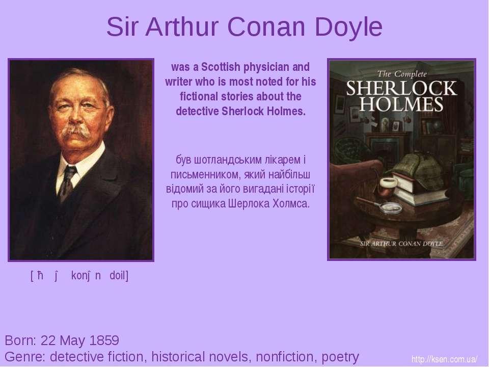 Sir Arthur Conan Doyle Born: 22 May 1859 Genre: detective fiction, historical...