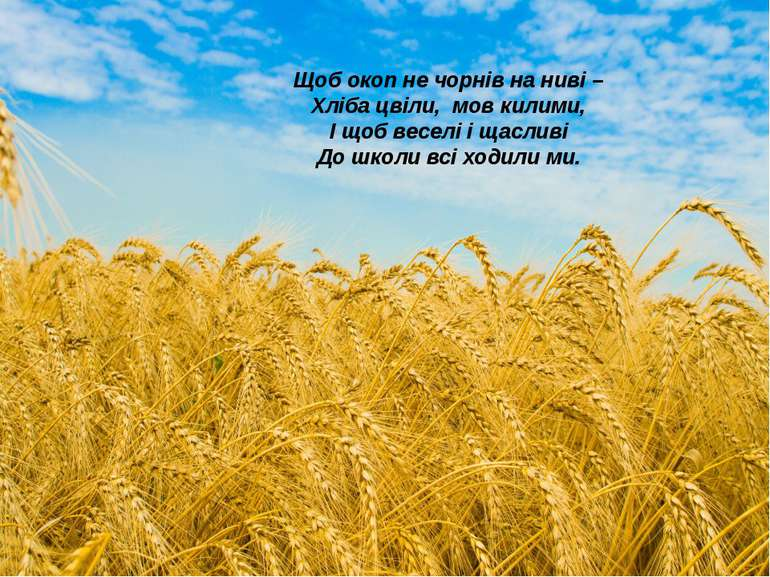 Щоб окоп не чорнів на ниві – Хліба цвіли, мов килими, І щоб веселі і щасливі ...