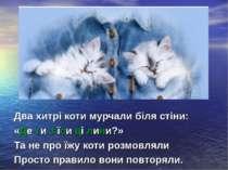 Два хитрі коти мурчали біля стіни: «Де ти з'їси ці лини?» Та не про їжу коти ...