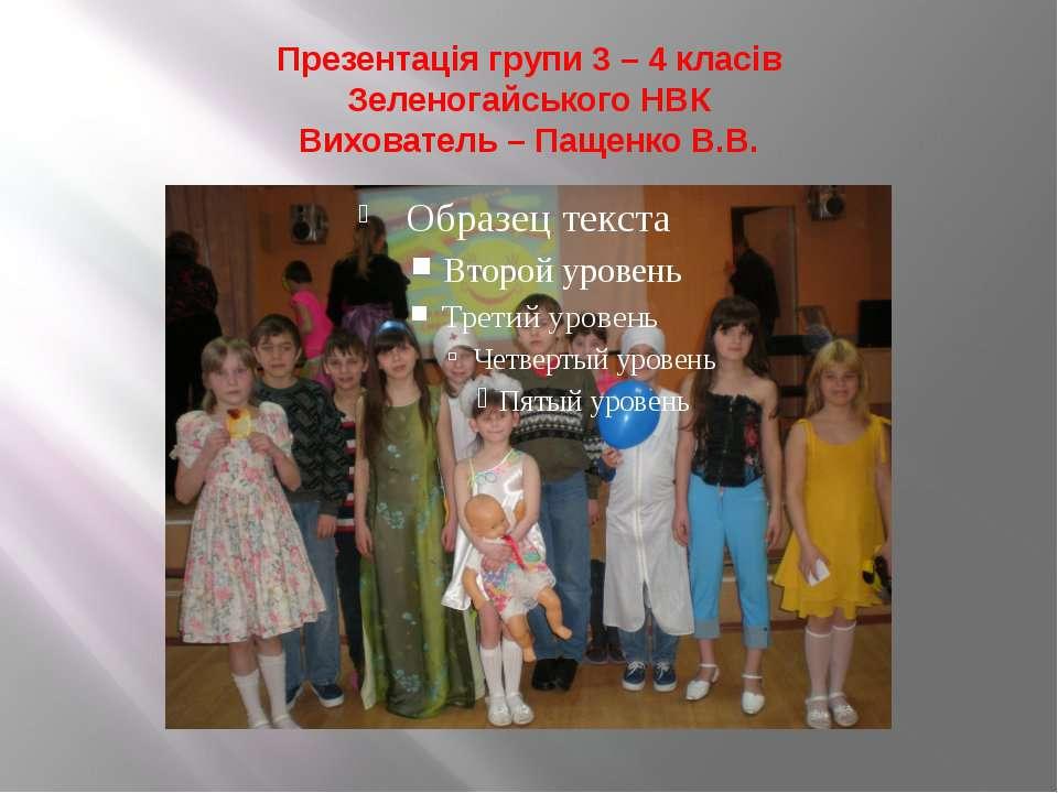 Презентація групи 3 – 4 класів Зеленогайського НВК Вихователь – Пащенко В.В.