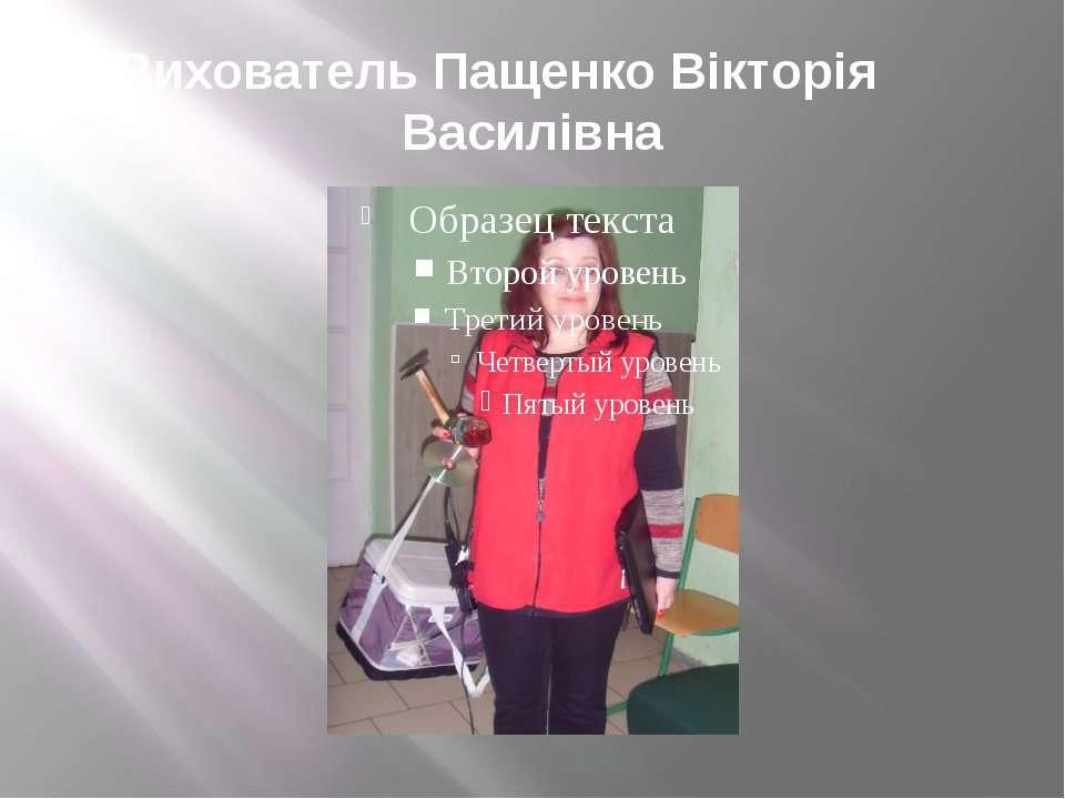 Вихователь Пащенко Вікторія Василівна