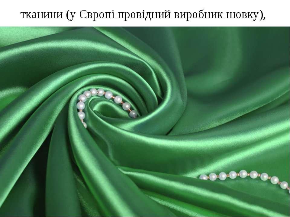 тканини (у Європі провідний виробник шовку),