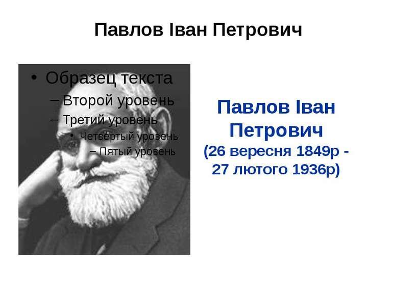 Павлов Іван Петрович Павлов Іван Петрович (26 вересня 1849р - 27 лютого 1936р)
