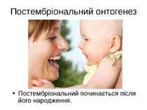 Постембріональний онтогенез Постембріональний починається після його народження.