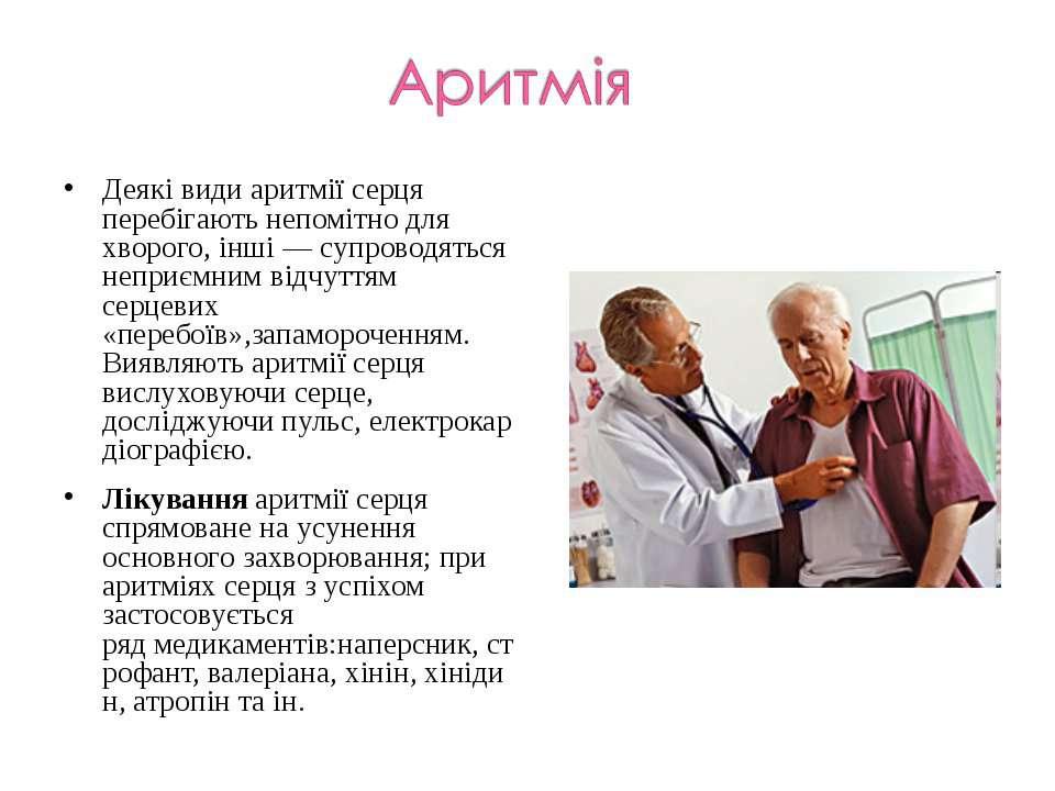 Деякі види аритмії серця перебігають непомітно для хворого, інші— супроводят...