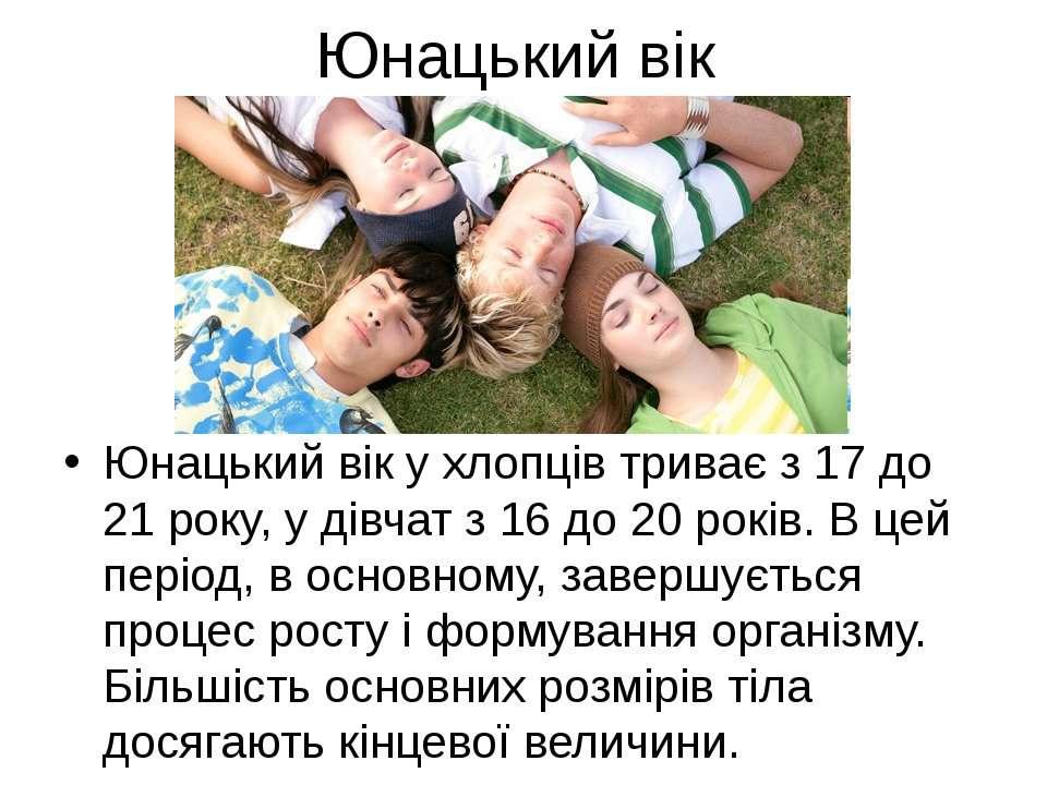Юнацький вік Юнацький вік у хлопців триває з 17 до 21 року, у дівчат з 16 до ...