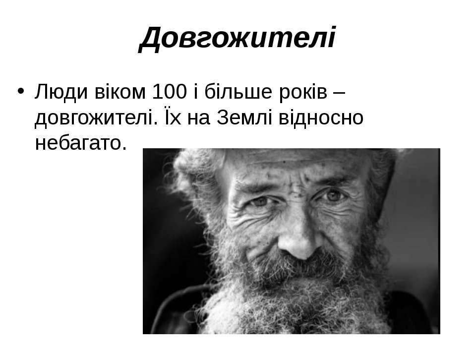 Довгожителі Люди віком 100 і більше років – довгожителі. Їх на Землі відносно...