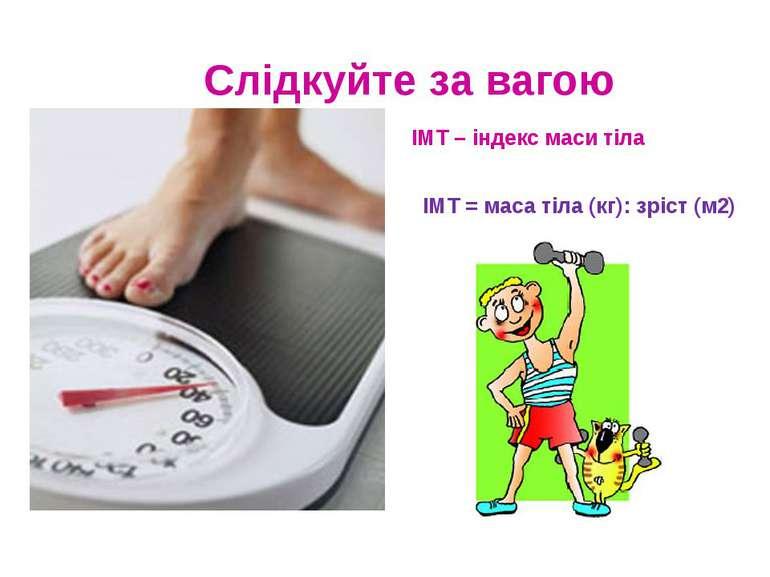 Слідкуйте за вагою ІМТ – індекс маси тіла ІМТ = маса тіла (кг): зріст (м2)