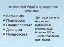 На території України знаходяться височини: Волинська Подільська Придніпровськ...