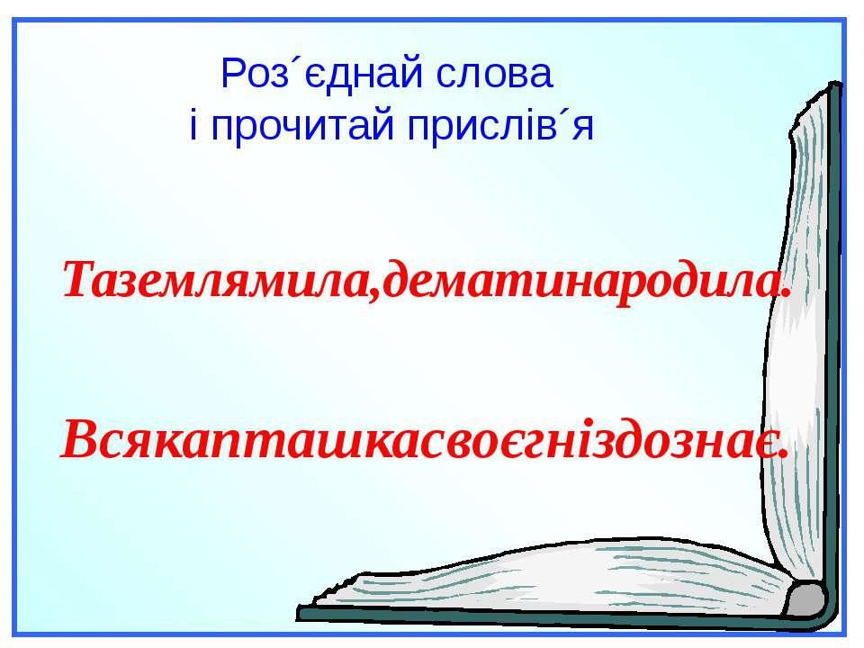 Роз´єднай слова і прочитай прислів´я Таземлямила,дематинародила. Всякапташкас...