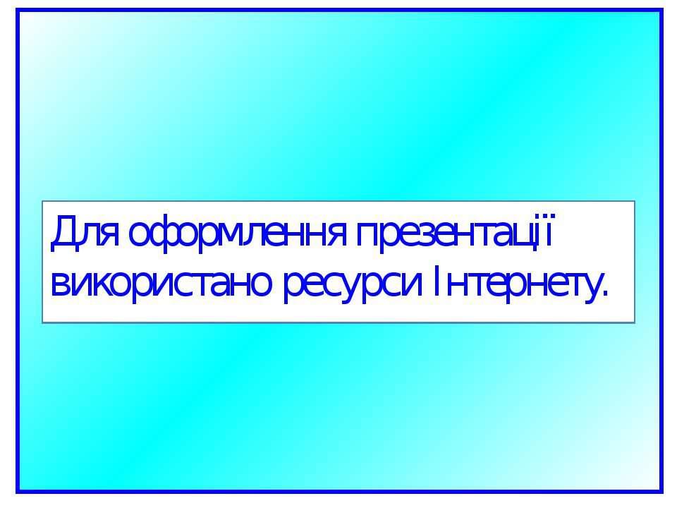 Для оформлення презентації використано ресурси Інтернету.