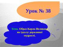 Урок № 38 Тема. Образ Карла Великого як ідеалу державної мудрості.