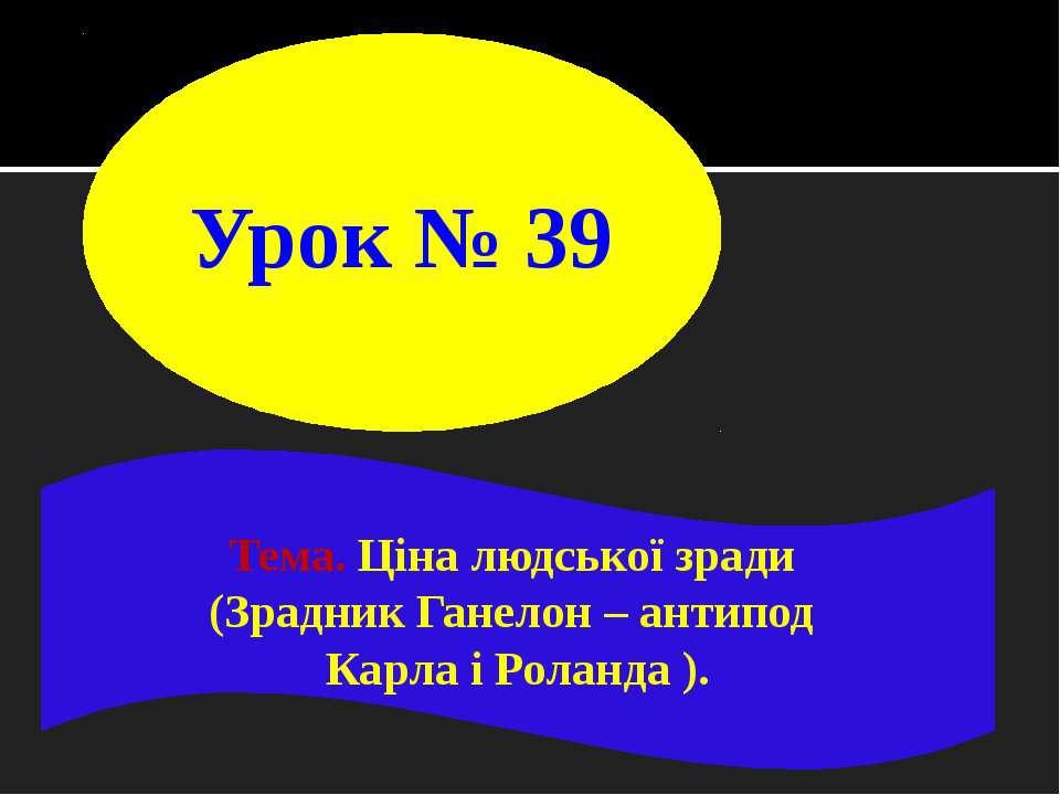 Урок № 39 Тема. Ціна людської зради (Зрадник Ганелон – антипод Карла і Роланд...