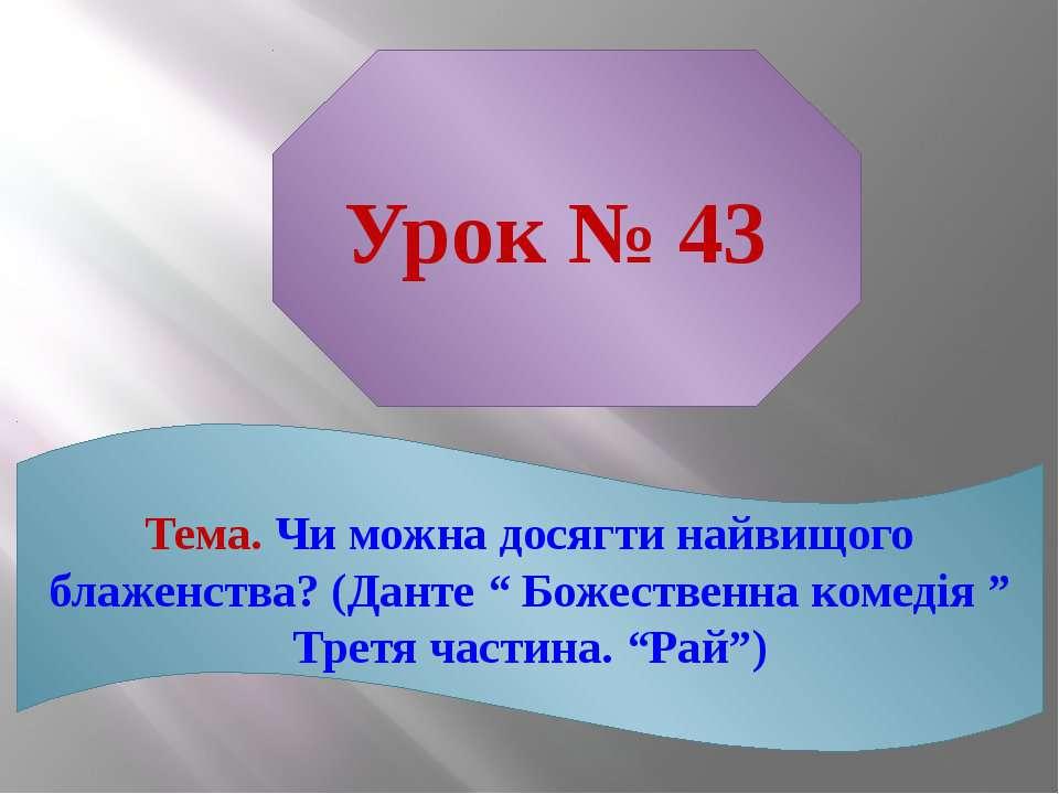 "Урок № 43 Тема. Чи можна досягти найвищого блаженства? (Данте "" Божественна к..."