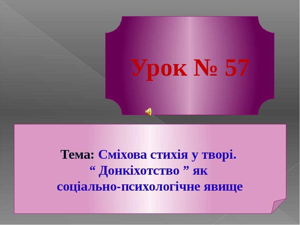 """Урок № 57 Тема: Сміхова стихія у творі. """" Донкіхотство """" як соціально-психоло..."""