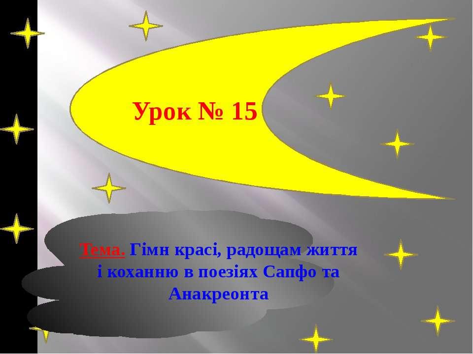 Урок № 15 Тема. Гімн красі, радощам життя і коханню в поезіях Сапфо та Анакре...